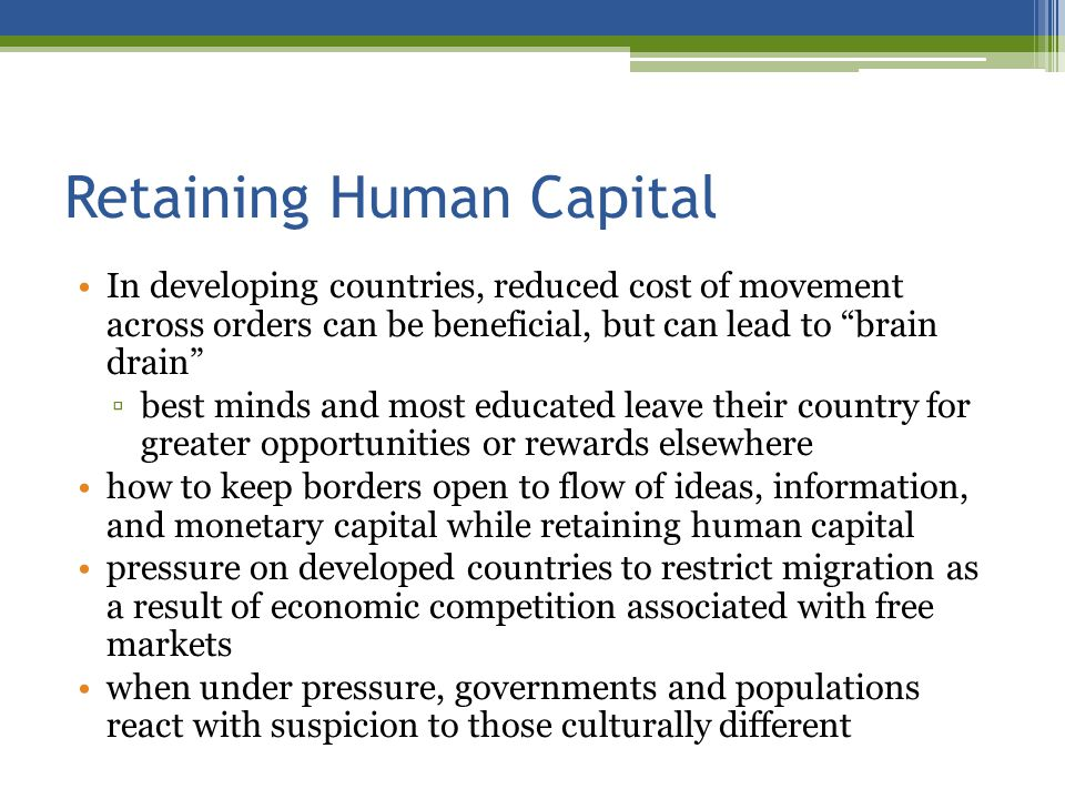 Retaining Human Capital In developing countries, reduced cost of movement across orders can be beneficial, but can lead to brain drain best minds and most educated leave their country for greater opportunities or rewards elsewhere how to keep borders open to flow of ideas, information, and monetary capital while retaining human capital pressure on developed countries to restrict migration as a result of economic competition associated with free markets when under pressure, governments and populations react with suspicion to those culturally different