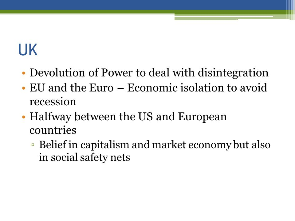 UK Devolution of Power to deal with disintegration EU and the Euro – Economic isolation to avoid recession Halfway between the US and European countries Belief in capitalism and market economy but also in social safety nets