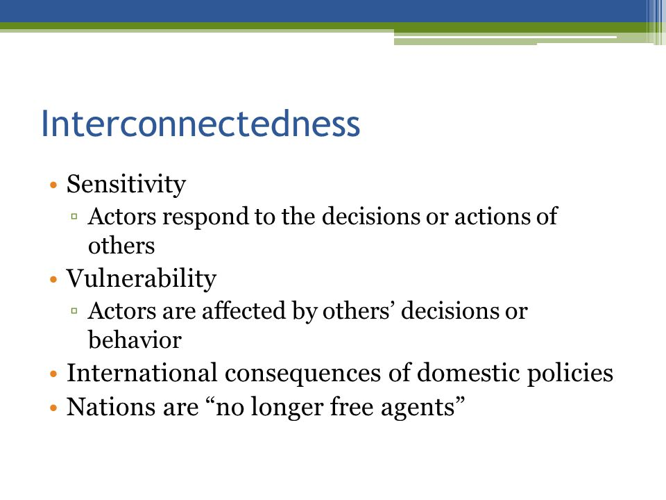 Interconnectedness Sensitivity Actors respond to the decisions or actions of others Vulnerability Actors are affected by others decisions or behavior International consequences of domestic policies Nations are no longer free agents