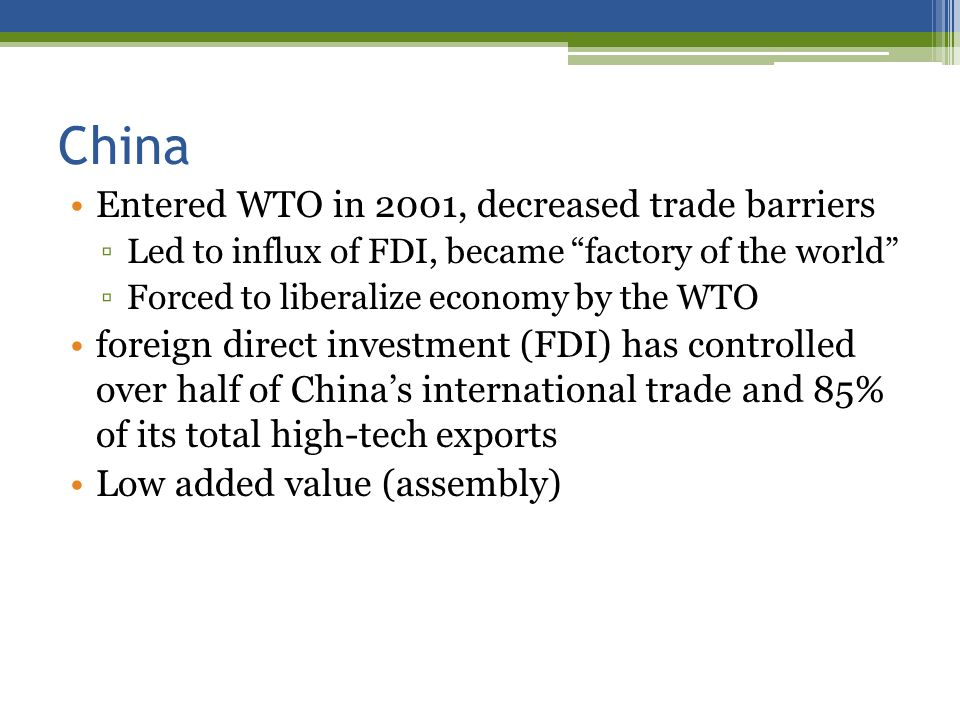 China Entered WTO in 2001, decreased trade barriers Led to influx of FDI, became factory of the world Forced to liberalize economy by the WTO foreign direct investment (FDI) has controlled over half of Chinas international trade and 85% of its total high-tech exports Low added value (assembly)