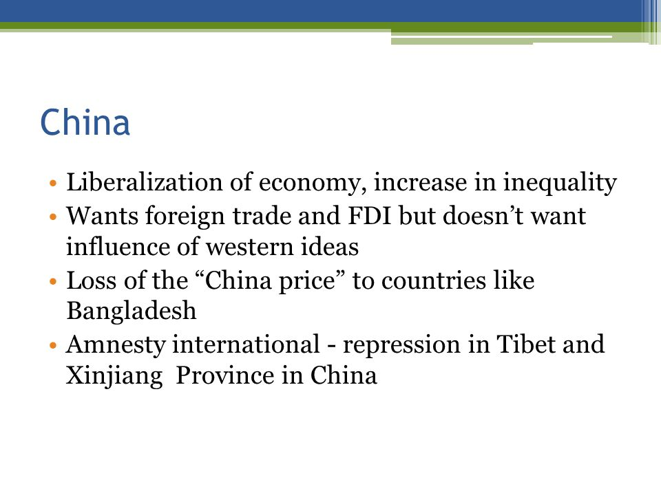 China Liberalization of economy, increase in inequality Wants foreign trade and FDI but doesnt want influence of western ideas Loss of the China price to countries like Bangladesh Amnesty international - repression in Tibet and Xinjiang Province in China