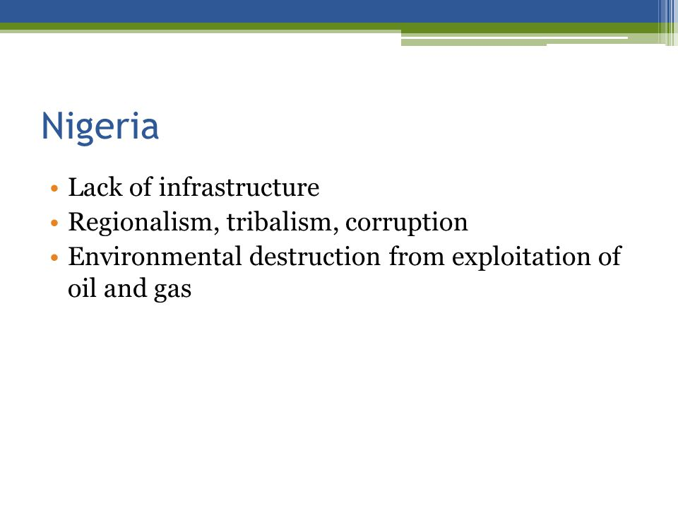Nigeria Lack of infrastructure Regionalism, tribalism, corruption Environmental destruction from exploitation of oil and gas