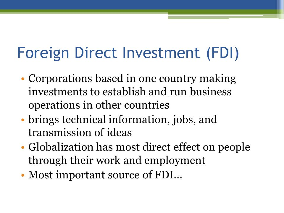 Foreign Direct Investment (FDI) Corporations based in one country making investments to establish and run business operations in other countries brings technical information, jobs, and transmission of ideas Globalization has most direct effect on people through their work and employment Most important source of FDI...
