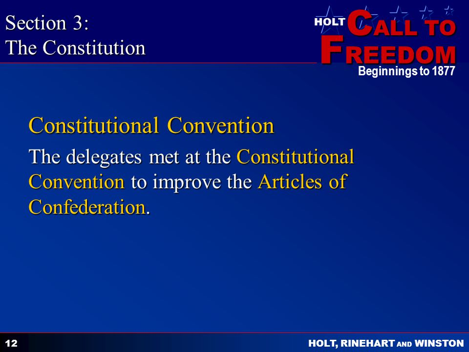 C ALL TO F REEDOM HOLT HOLT, RINEHART AND WINSTON Beginnings to Constitutional Convention The delegates met at the Constitutional Convention to improve the Articles of Confederation.