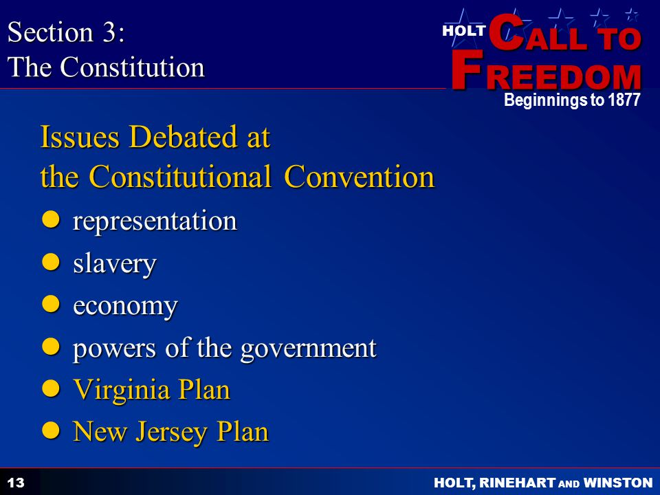 C ALL TO F REEDOM HOLT HOLT, RINEHART AND WINSTON Beginnings to Issues Debated at the Constitutional Convention representation representation slavery slavery economy economy powers of the government powers of the government Virginia Plan Virginia Plan New Jersey Plan New Jersey Plan Section 3: The Constitution
