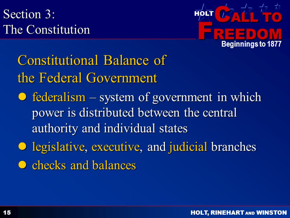 C ALL TO F REEDOM HOLT HOLT, RINEHART AND WINSTON Beginnings to Constitutional Balance of the Federal Government federalism – system of government in which power is distributed between the central authority and individual states federalism – system of government in which power is distributed between the central authority and individual states legislative, executive, and judicial branches legislative, executive, and judicial branches checks and balances checks and balances Section 3: The Constitution