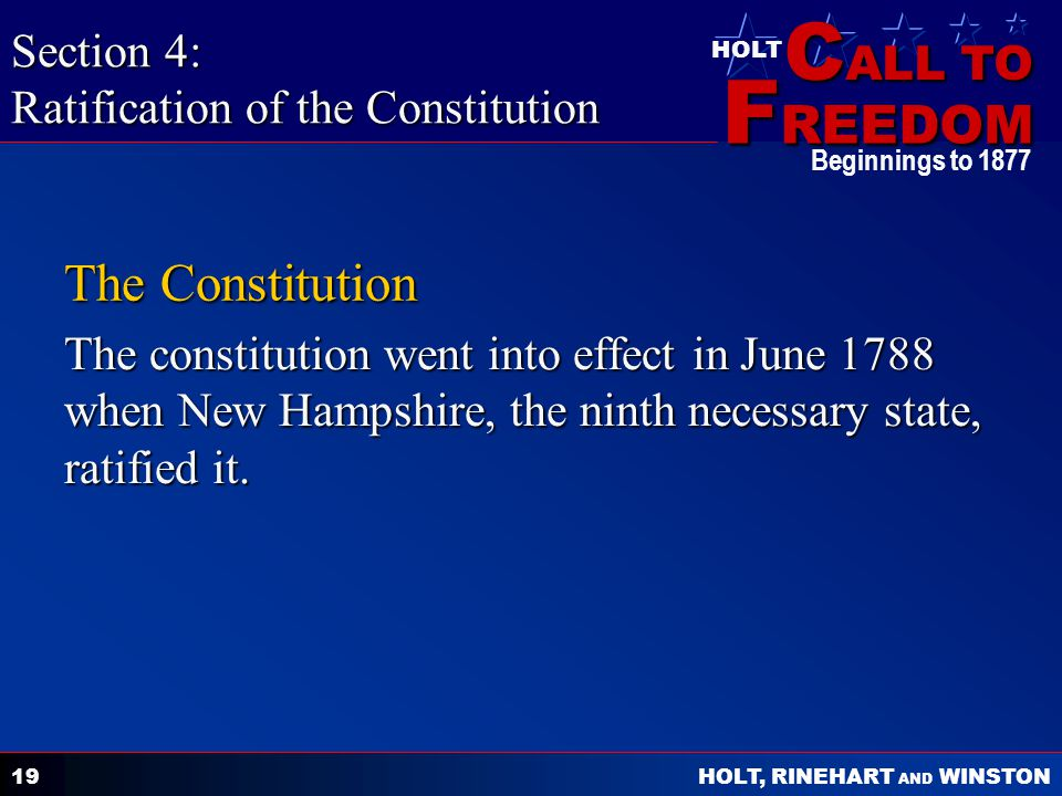 C ALL TO F REEDOM HOLT HOLT, RINEHART AND WINSTON Beginnings to The Constitution The constitution went into effect in June 1788 when New Hampshire, the ninth necessary state, ratified it.