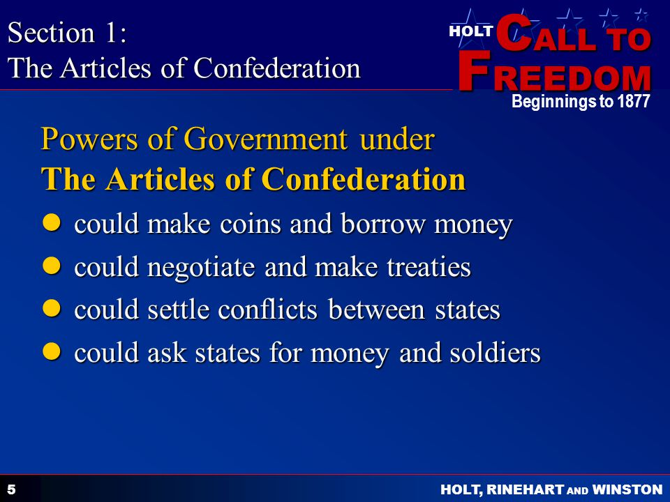 C ALL TO F REEDOM HOLT HOLT, RINEHART AND WINSTON Beginnings to Powers of Government under The Articles of Confederation could make coins and borrow money could make coins and borrow money could negotiate and make treaties could negotiate and make treaties could settle conflicts between states could settle conflicts between states could ask states for money and soldiers could ask states for money and soldiers Section 1: The Articles of Confederation