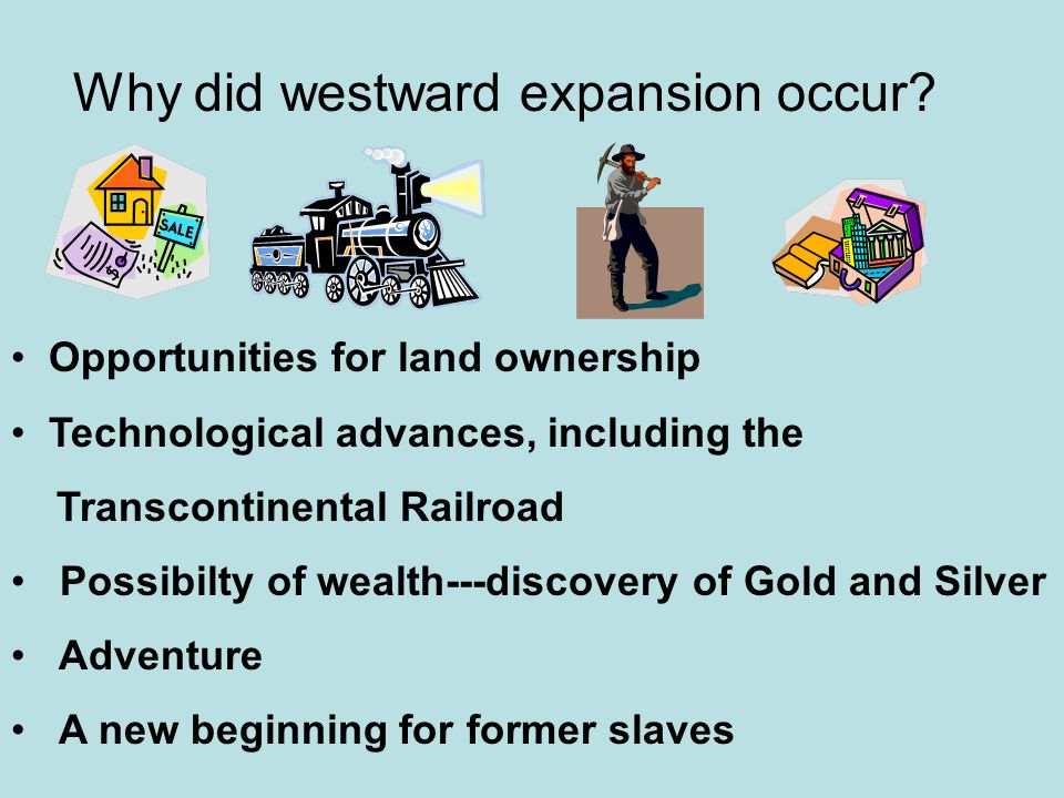 Why did westward expansion occur? Opportunities for land ownership Technological advances, including the Transcontinental Railroad Possibilty of wealt