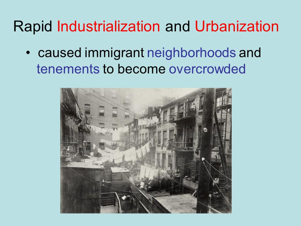Rapid Industrialization and Urbanization caused immigrant neighborhoods and tenements to become overcrowded