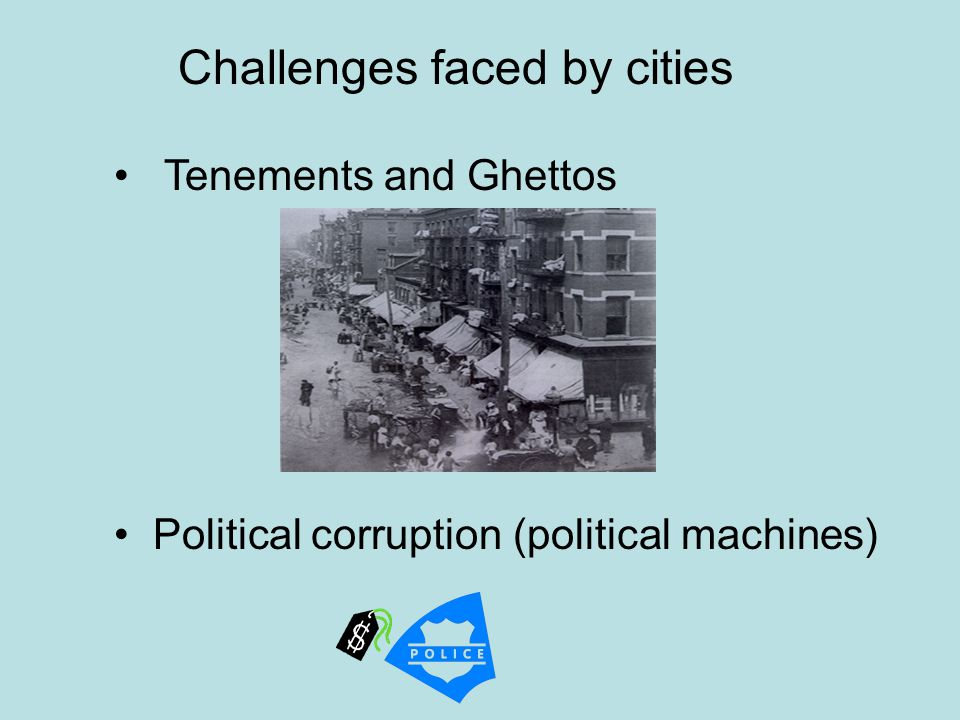 Tenements and Ghettos Political corruption (political machines) Challenges faced by cities