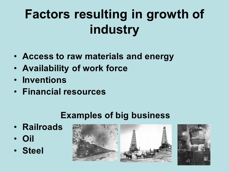 Factors resulting in growth of industry Access to raw materials and energy Availability of work force Inventions Financial resources Examples of big b