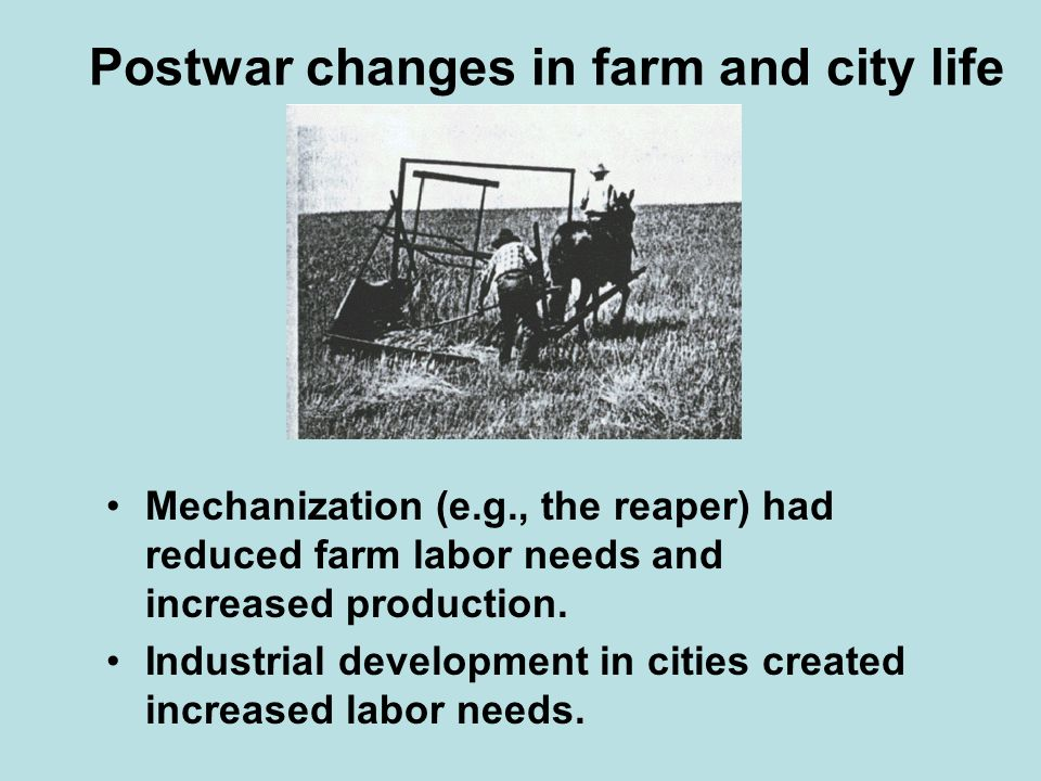 Postwar changes in farm and city life Mechanization (e.g., the reaper) had reduced farm labor needs and increased production. Industrial development i