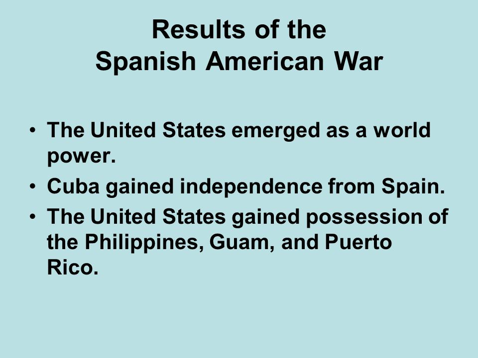 Results of the Spanish American War The United States emerged as a world power. Cuba gained independence from Spain. The United States gained possessi