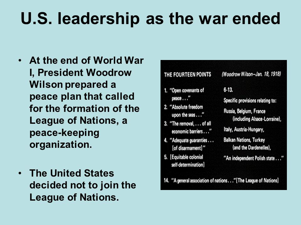 U.S. leadership as the war ended At the end of World War I, President Woodrow Wilson prepared a peace plan that called for the formation of the League