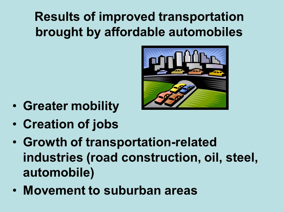 Results of improved transportation brought by affordable automobiles Greater mobility Creation of jobs Growth of transportation-related industries (ro