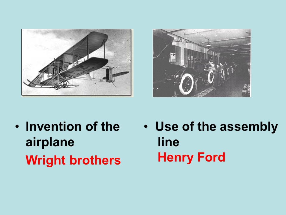 Invention of the airplane Wright brothers Use of the assembly line Henry Ford