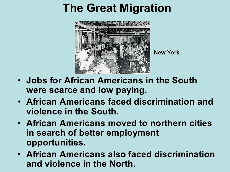 The Great Migration Jobs for African Americans in the South were scarce and low paying. African Americans faced discrimination and violence in the Sou