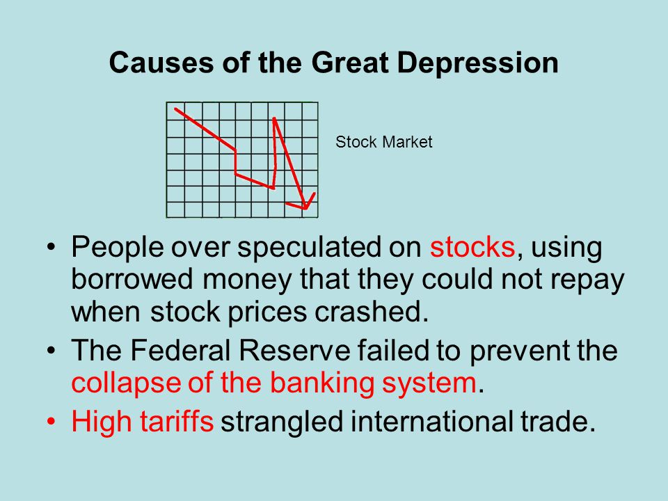 Causes of the Great Depression People over speculated on stocks, using borrowed money that they could not repay when stock prices crashed. The Federal