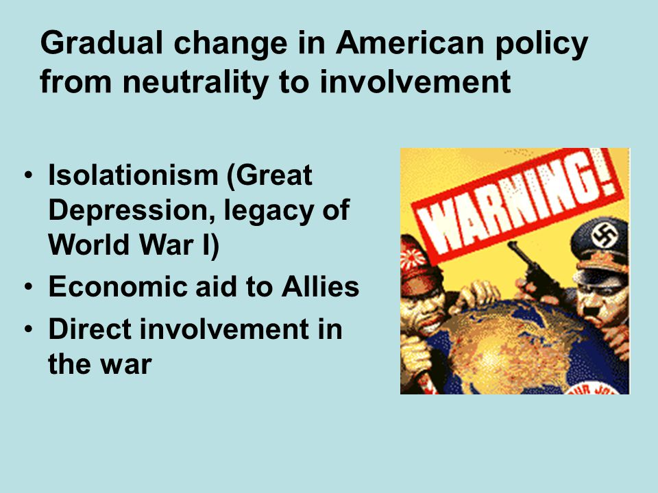 Gradual change in American policy from neutrality to involvement Isolationism (Great Depression, legacy of World War I) Economic aid to Allies Direct