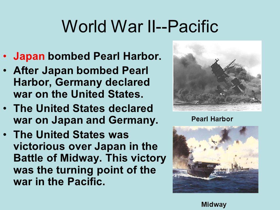 World War II--Pacific Japan bombed Pearl Harbor. After Japan bombed Pearl Harbor, Germany declared war on the United States. The United States declare