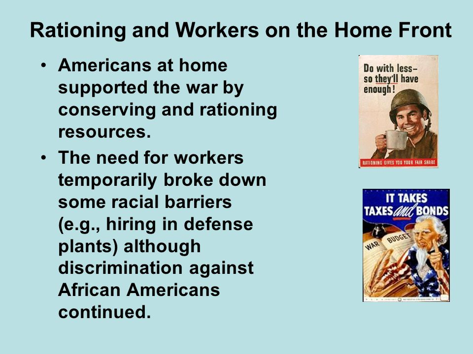 Rationing and Workers on the Home Front Americans at home supported the war by conserving and rationing resources. The need for workers temporarily br