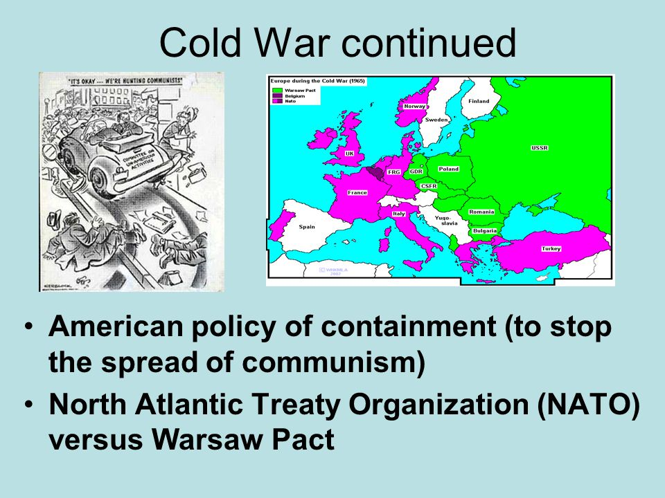 Cold War continued American policy of containment (to stop the spread of communism) North Atlantic Treaty Organization (NATO) versus Warsaw Pact