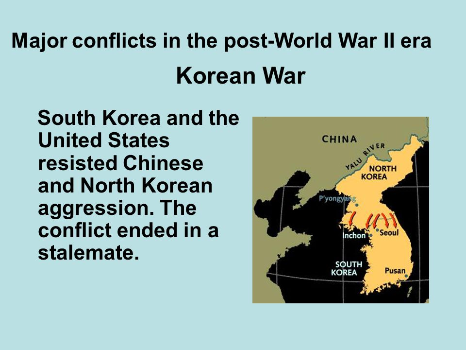 Major conflicts in the post-World War II era South Korea and the United States resisted Chinese and North Korean aggression. The conflict ended in a s