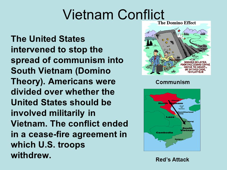 Vietnam Conflict The United States intervened to stop the spread of communism into South Vietnam (Domino Theory). Americans were divided over whether