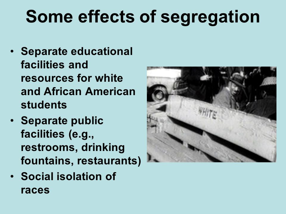 Some effects of segregation Separate educational facilities and resources for white and African American students Separate public facilities (e.g., re