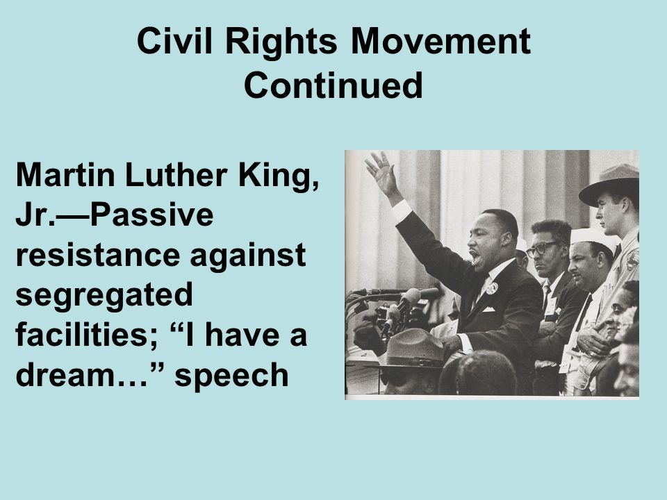 Martin Luther King, Jr.Passive resistance against segregated facilities; I have a dream… speech Civil Rights Movement Continued