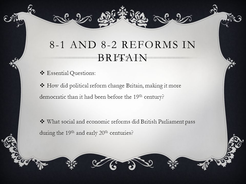 8-1 AND 8-2 REFORMS IN BRITAIN Essential Questions: How did political reform change Britain, making it more democratic than it had been before the 19 th century.