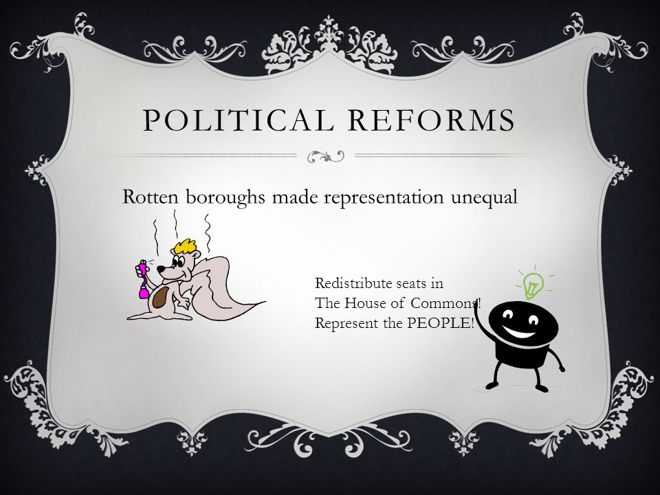 POLITICAL REFORMS Rotten boroughs made representation unequal Redistribute seats in The House of Commons! Represent the PEOPLE!