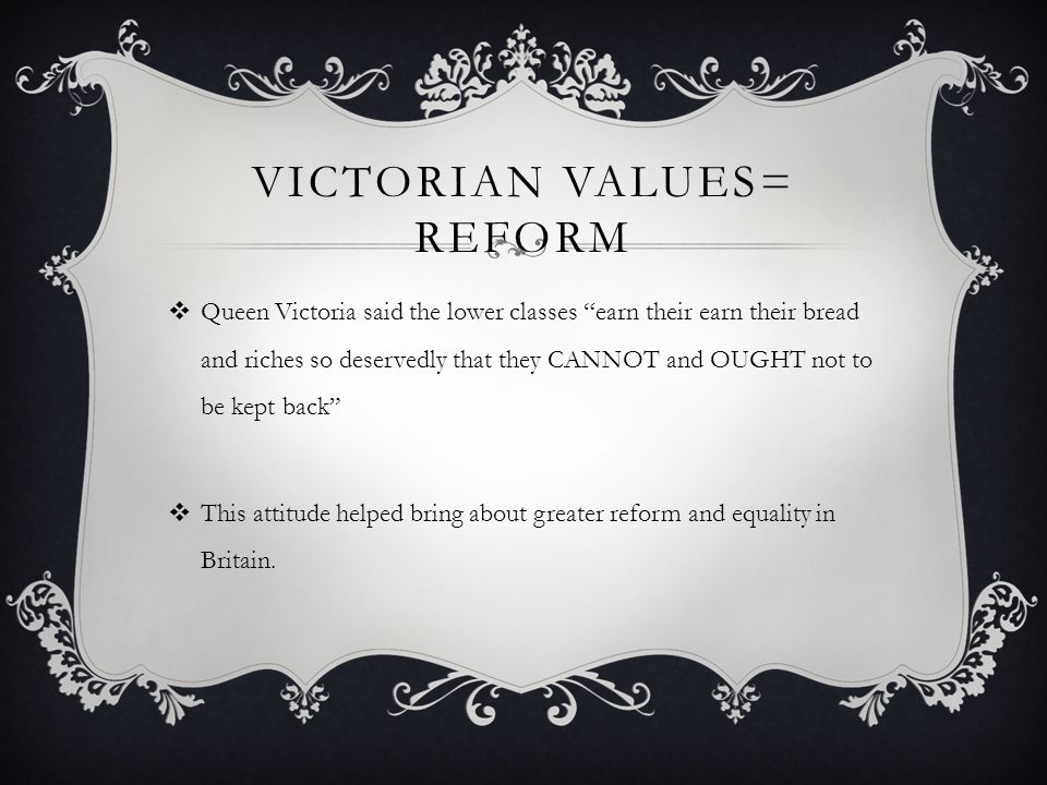 VICTORIAN VALUES= REFORM Queen Victoria said the lower classes earn their earn their bread and riches so deservedly that they CANNOT and OUGHT not to be kept back This attitude helped bring about greater reform and equality in Britain.