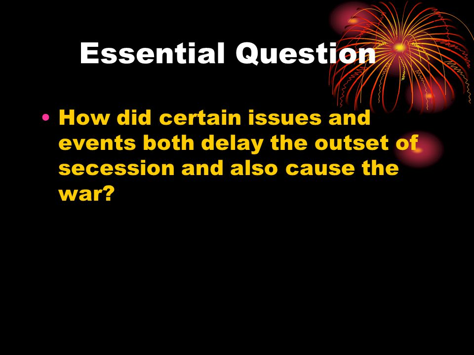 Essential Question How did certain issues and events both delay the outset of secession and also cause the war