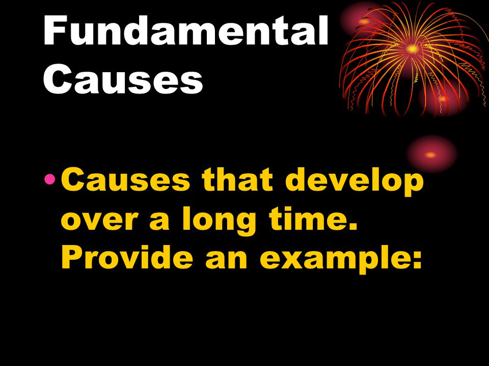 Fundamental Causes Causes that develop over a long time. Provide an example:
