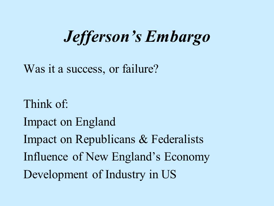 Jeffersons Embargo SITUATION: US merchants marine is victim to both France and Britain, Americans calling for war PROBLEM: Jefferson has a weak army, no navy (his own fault, too) SOLUTION: Embargo Act of 1807 RESULT: West and NE are devastated economically, smuggling takes off, Embargo repealed 1809, except for w/ England & France.