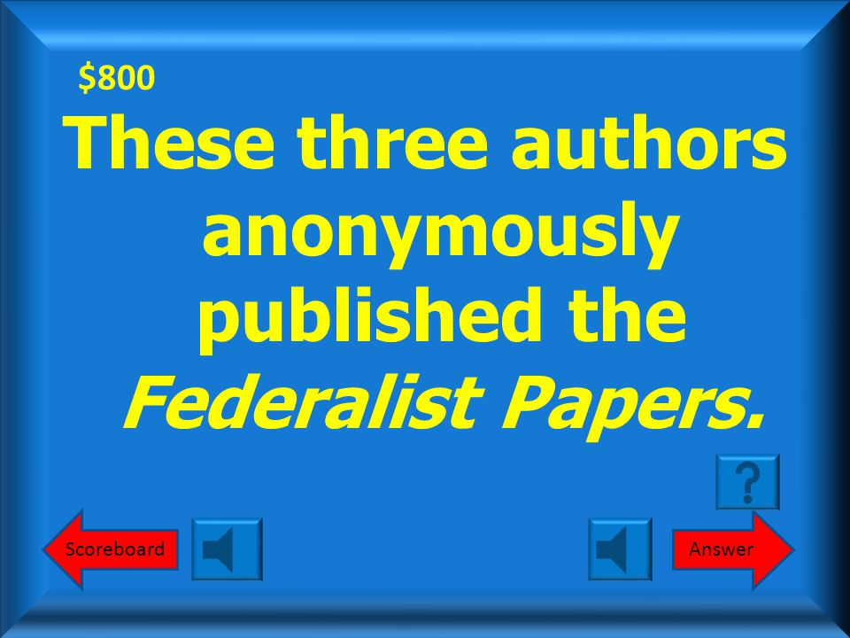 $600 Federalist Papers What are the Federalist Papers? Round 2