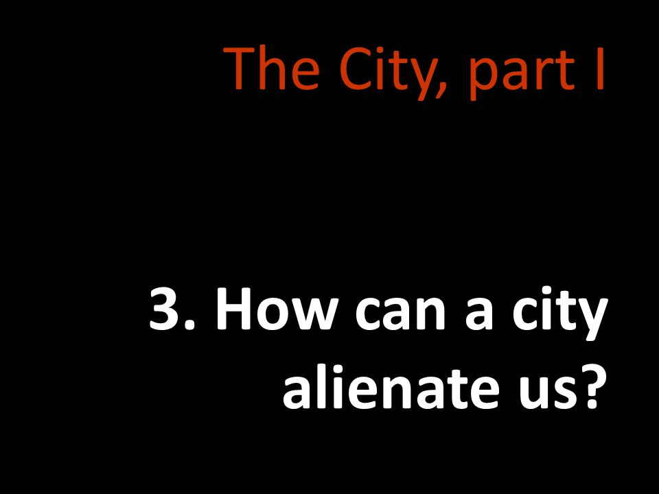 The City, part I 3. How can a city alienate us