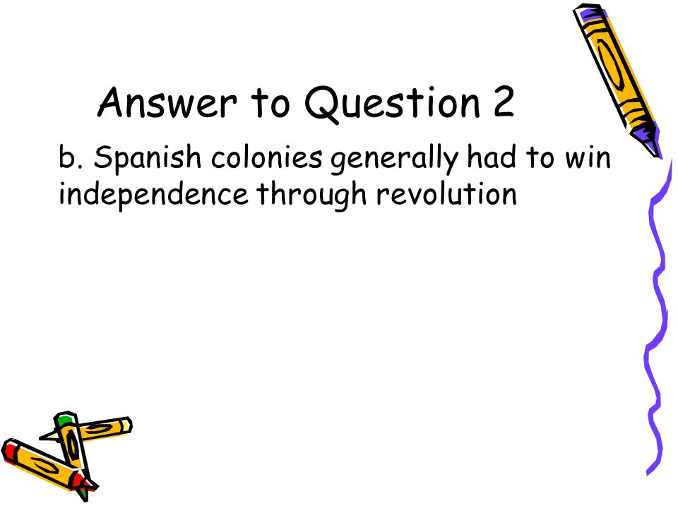 Question 2 What is true about the rise of Latin American nations? a.New republics had little difficulty achieving democratic rule b.Colonies had to wi