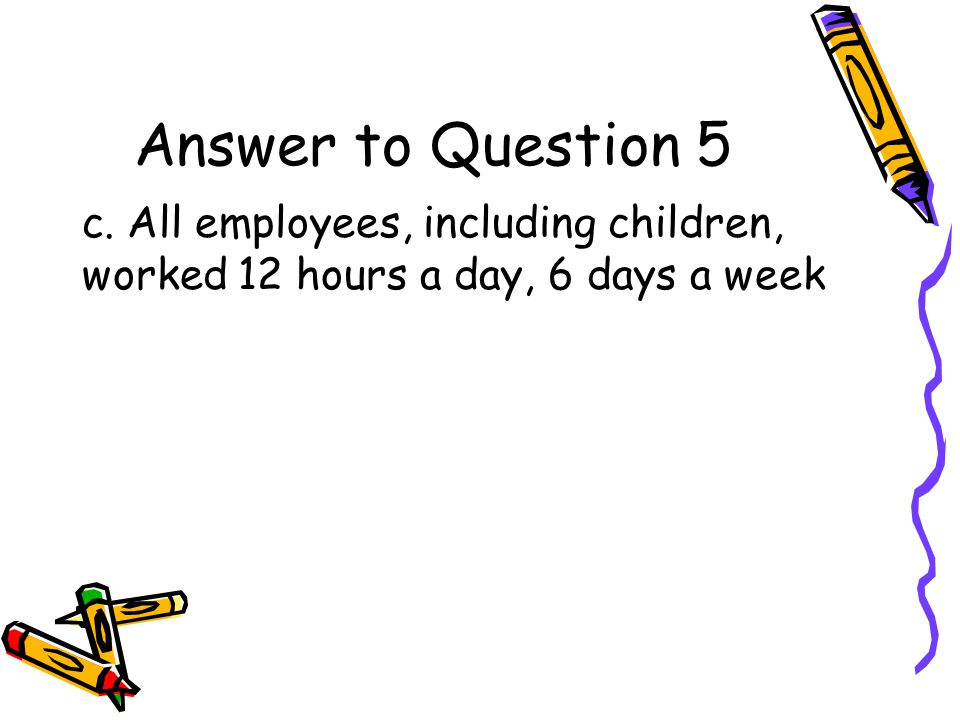 Question 5 What was daily life like in a factory in the early 1800s? a.All employees worked 6 hours a day b.Children worked 6 hours a day with frequen