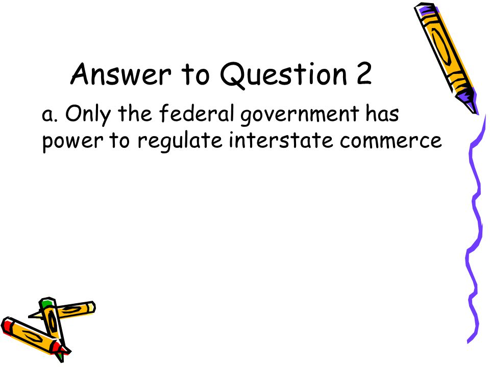 Question 2 In the Supreme Court decision of Gibbons v. Ogden, a.Only the federal govt. has power to regulate interstate commerce b.Only states have po