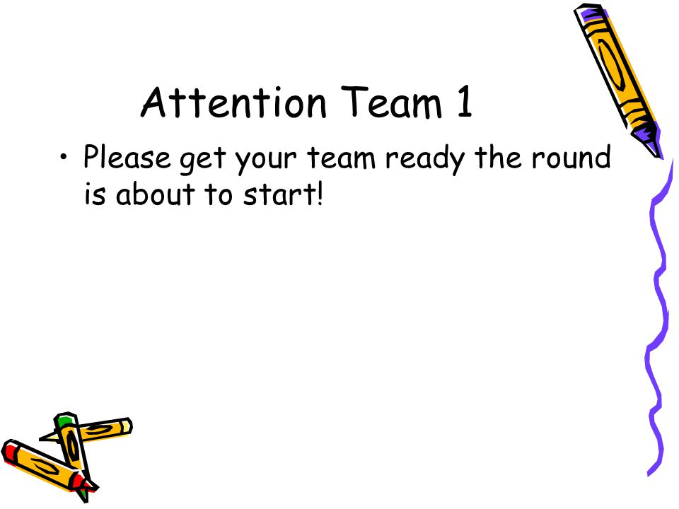 Attention Team 1 Please get your team ready the round is about to start!