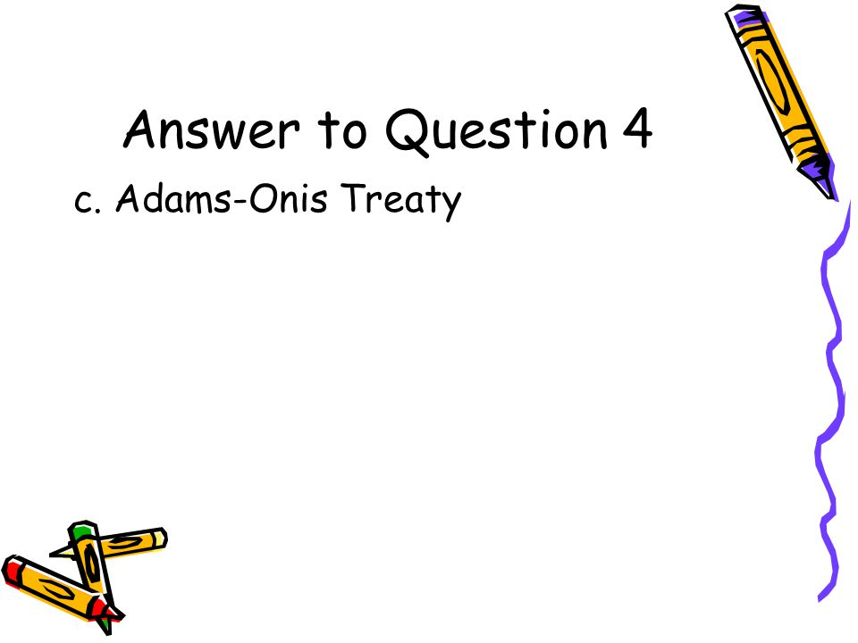 Question 4 What agreement resulted in the U.S. taking possession of Florida? a.Monroe Doctrine b.McCullough v. Maryland c.Adams-Onis Treaty