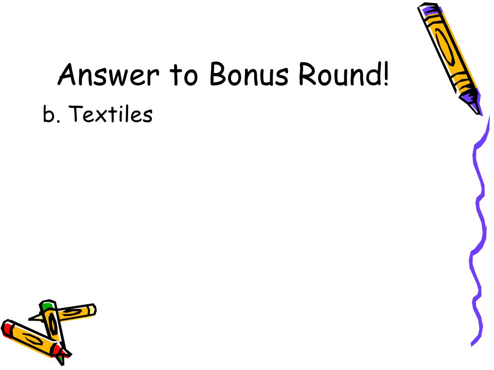 Bonus Round Question!! The first successful factory of the Industrial Revolution made a.Guns b.Textiles c.Clocks