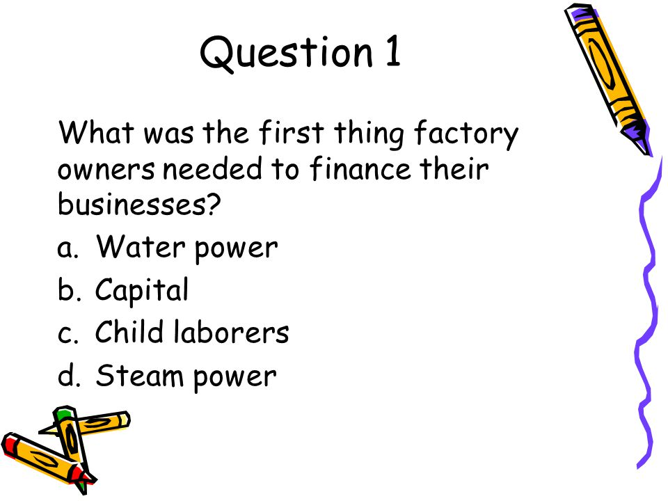 Question 1 What was the first thing factory owners needed to finance their businesses.