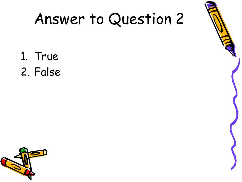 Answer to Question 2 1.True 2.False