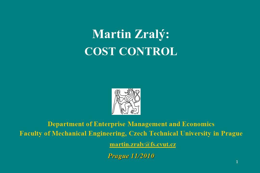 1 Martin Zralý: COST CONTROL Department of Enterprise Management and Economics Faculty of Mechanical Engineering, Czech Technical University in Prague martin.zraly@fs.cvut.cz Prague 11/2010