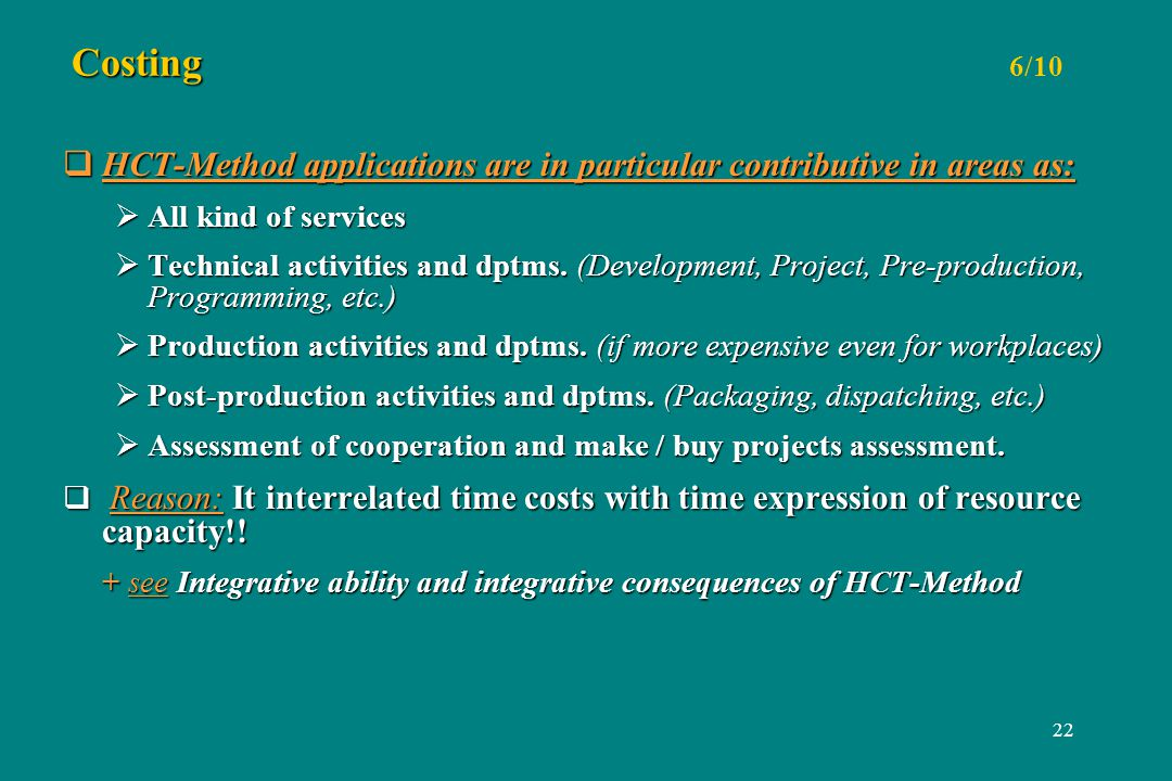 22 Costing Costing 6/10 HCT-Method applications are in particular contributive in areas as: HCT-Method applications are in particular contributive in areas as: All kind of services All kind of services Technical activities and dptms.