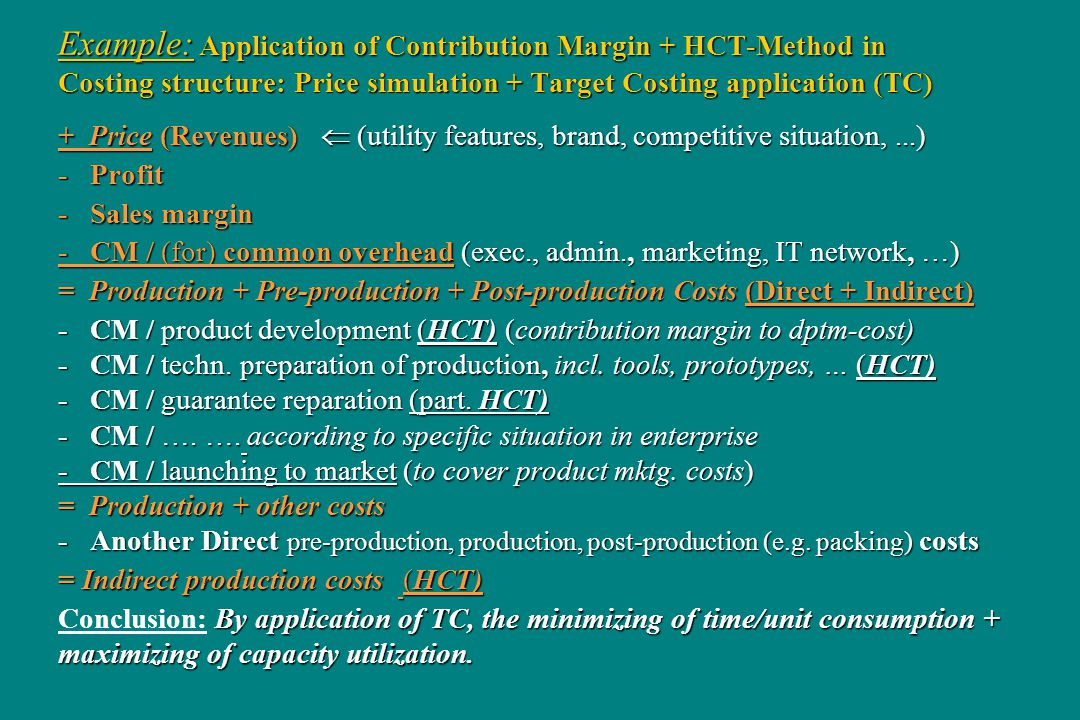 Example: Application of Contribution Margin + HCT-Method in Costing structure: Price simulation + Target Costing application (TC) + Price (Revenues) (utility features, brand, competitive situation,...) - Profit - Sales margin - CM / (for) common overhead (exec., admin., marketing, IT network, …) = Production + Pre-production + Post-production Costs (Direct + Indirect) - CM / product development (HCT) (contribution margin to dptm-cost) - CM / techn.